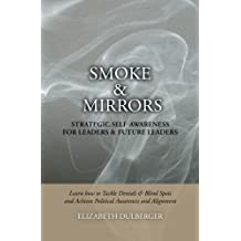 Smoke and Mirrors: Strategic Self-Awareness for Leaders and Future Leaders: Learn How to Tackle Denials and Blind Spots and Achieve Political Awareness and Alignment