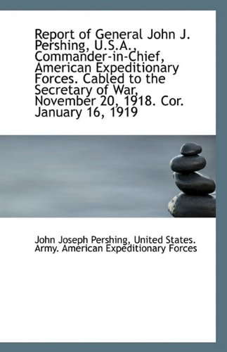 Report of General John J. Pershing, U.S.A., Commander-in-Chief, American Expeditionary Forces. Cable pdf epub