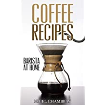 Coffee Recipes: Barista at Home - A Pour Over Coffee Bean Lover Guide from Espresso Roast to Iced Coffee Cup Drinks