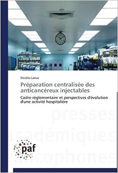 Préparation centralisée des anticancéreux injectables: Cadre réglementaire et perspectives d'évolution d'une activité hospitalière (Omn.Pres.Franc.)