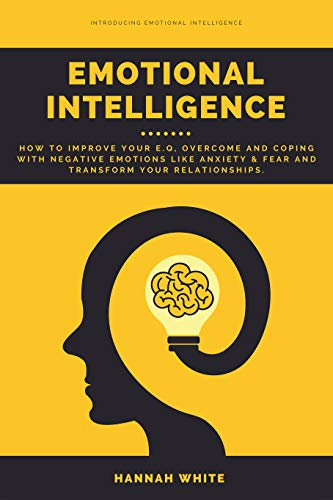 Emotional Intelligence: How to Improve Your E.q, Overcome and Coping With Negative Emotions Like Anxiety & Fear and Transform Your Relationships (Strategies To Overcome Barriers To Effective Communication)