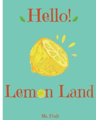 Hello! Lemon Land: Discover 500 Delicious Lemon Recipes Today (Lemon Cookbook, Lemon Recipe Book, Lemon Diet, Lemon Juice, Lemon Cake Book, Lemon Desserts Cookbook) (Volume 1)