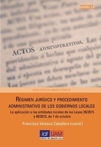 Régimen Jurídico Y Procedimiento Administrativo De Los Gobiernos Locales: La Aplicación A Las Entidades Locales De Las Leyes 39/2015 Y 40/2015, De 1 De Octubre