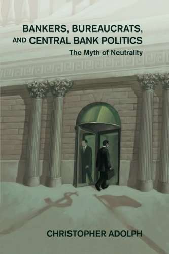 Bankers, Bureaucrats, and Central Bank Politics: The Myth of Neutrality (Cambridge Studies in Comparative Politics)