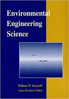 Environmental Engineering Science 1st edition by Nazaroff, William W.; Alvarez-Cohen, Lisa published by Wiley