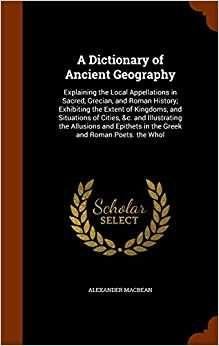 Book A Dictionary of Ancient Geography: Explaining the Local Appellations in Sacred, Grecian, and Roman History: Exhibiting the Extent of Kingdoms, and ... in the Greek and Roman Poets. the Whol