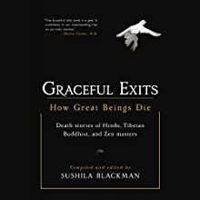 Graceful Exits: How Great Beings Die (Death stories of Hindu, Tibetan Buddhist, and Zen masters) Audiobook by Sushila Blackman (compiler and editor) Narrated by Emily Zeller, Neil Shah, Dawn Harvey, Fred Stella, Steven Menasche