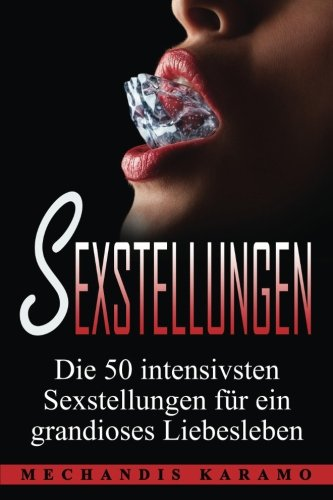 Sexstellungen: Die 50 intensivsten Sexstellungen für ein grandioses Liebesleben und atemberaubende Zweisamkeit (Sex Ratgeber, Kamasutra, Sex Buch, Kamasutra Stellungen, Sexualität, Tantra)