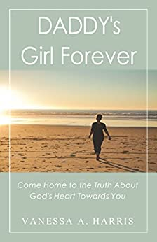 DADDY's Girl Forever: Come Home to the Truth About God's Heart Towards You by [Harris, Vanessa A.]