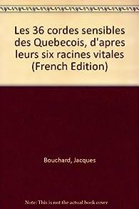 Les 36 cordes sensibles des Quebecois, d'apres leurs six racines vitales par Jacques Bouchard