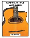 Making a 'D' Hole Jazz Guitar (Luthiers Books) (Volume 14)