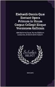 Einhardi Omnia Quae Exstant Opera Primum in Unum Corpus