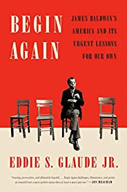 Begin Again: James Baldwin's America and Its Urgent Lessons for Our
