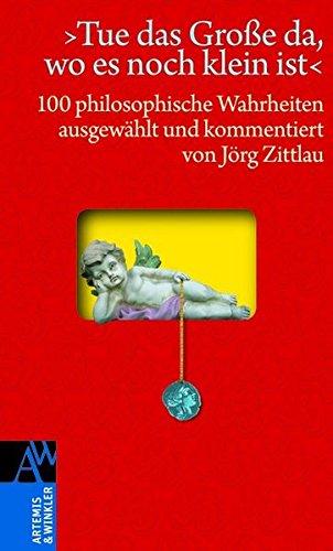 »Tue das Große da, wo es noch klein ist«: 100 philosophische Wahrheiten (Artemis & Winkler Sachbuch)