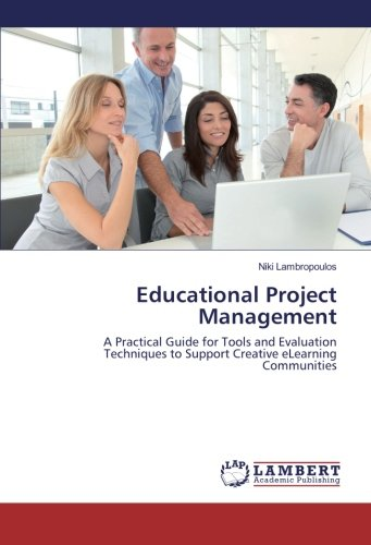 Educational Project Management: A Practical Guide for Tools and Evaluation Techniques to Support Creative eLearning Communities