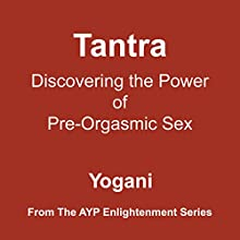 Tantra - Discovering the Power of Pre-Orgasmic Sex: AYP Enlightenment Series, Book 3 Audiobook by Yogani Narrated by Yogani