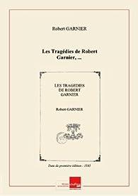 Les Tragédies deRobertGarnier, ... [Edition de 1585] par Robert Garnier