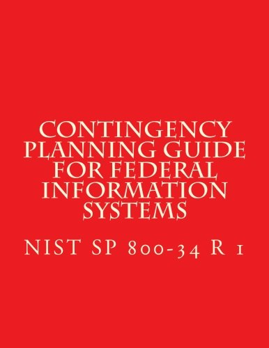 NIST SP 800-34 R1 Contingency Planning Guide for Federal Information Systems: NIST SP 800-34 Rev. 1 May 2010 (Contingency Planning Guide For Information Technology Systems)