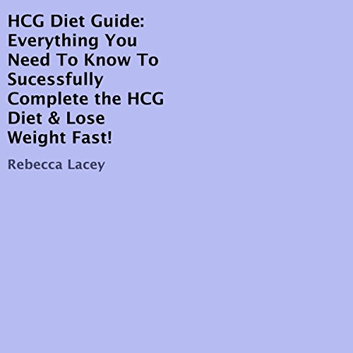HCG Diet Guide: Everything You Need to Know to Sucessfully Complete the HCG Diet & Lose Weight Fast! by Rebecca Lacey