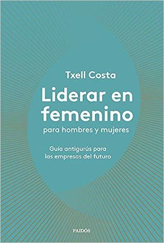 Liderar en femenino para hombres y mujeres: Guía antigurús ...
