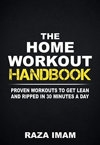 The Home Workout Handbook: Proven Workouts to Get Lean and Ripped in 30 Minutes a Day (Burn Fat, Build Muscle Book 2)