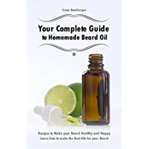 Your Complete Guide to Homemade Beard Oil: Recipes to Make your Beard Healthy and Happy - Learn how to make the Best Oils for your Beard