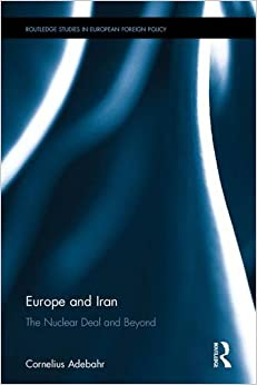 Europe and Iran: The Nuclear Deal and Beyond (Routledge Studies in European Foreign Policy)