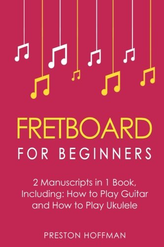 Download Fretboard: For Beginners - Bundle - The Only 2 Books You Need to Learn Fretboard Theory, Guitar Fretboard and Ukulele Fretboard Today (Music) (Volume 8) PDF