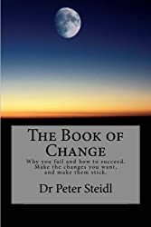 The Book of Change: Why you fail and how to succeed. Make the changes you want, and make them stick.