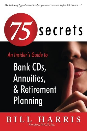 75 SECRETS An Insider's Guide to: Bank CDs, Annuities, and Retirement Planning by Mr. Bill Harris (2011-01-08)