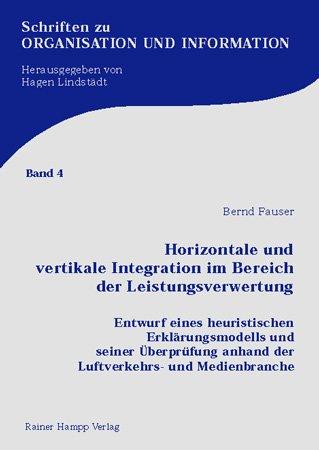 Horizontale und vertikale Integration im Bereich der Leistungsverwertung: Entwurf eines heuristischen Erklärungsmodells und seiner Überprüfung anhand der Luftverkehrs- und Medienbranche