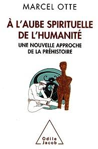A l'aube spirituelle de l'humanité : Une nouvelle approche de la préhistoire par Marcel Otte
