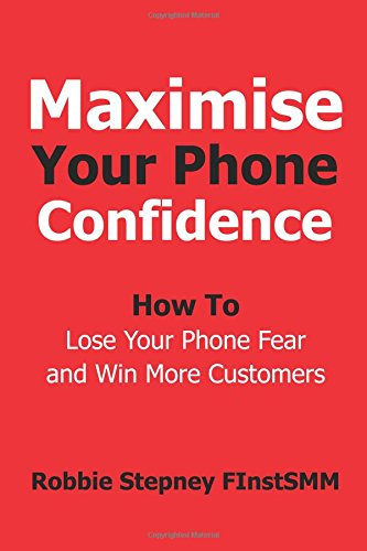 Maximise Your Phone Confidence: How To Lose Your Phone Fear and Win More Customers ebook