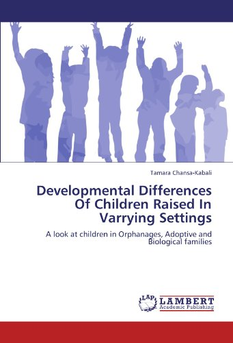 Developmental Differences Of Children Raised In Varrying Settings: A look at children in Orphanages, Adoptive and Biolog