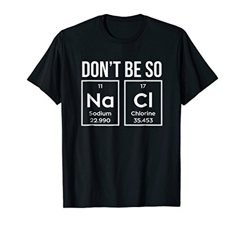 Chemistry Gift Shirt Fun Don't Be So Na Cl Geek Science Tee