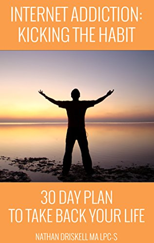 Internet Addiction: Kicking the Habit: 30 Day Plan To Take Back Your Life