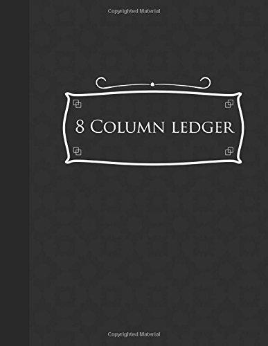"Download 8 Column Ledger: Accounting Journal, Bookkeeping Ledger Book, Ledger Receipt Book, Black Cover, 8.5"" x 11"", 100 pages (8 Column Ledgers) (Volume 50) PDF"