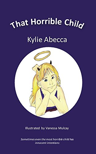That Horrible Child: Sometimes even the most horrible child has innocent intentions. by [Abecca, Kylie]