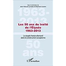 Les 50 ans du traité de l'Élysée 1963-2013: Le couple franco-allemand dans la construction européenne (French Edition)
