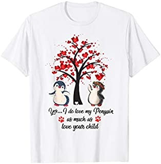 YES I DO LOVE MY PENGUINS AS MUCH AS LOVE YOUR CHILD SHIRT T-shirt | Size S - 5XL