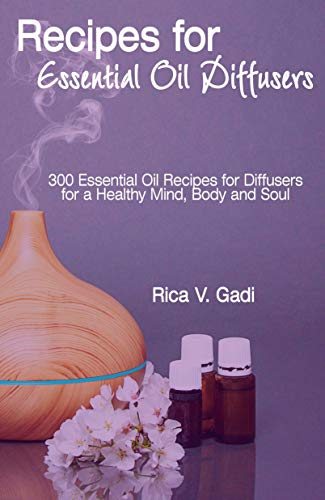 Recipes for  Essential Oil Diffusers: 300 Essential Oil Recipes for Diffusers for a Healthy Mind, Body and Soul (English Edition)