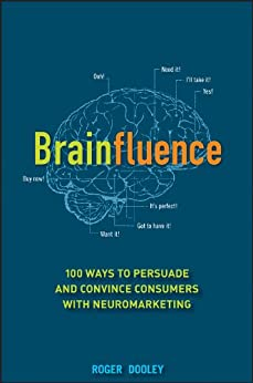Brainfluence: 100 Ways to Persuade and Convince Consumers with Neuromarketing by [Dooley, Roger]