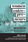 Women Entrepreneurs Volume I: We Are Brave: 14 Inspiring Stories: Women Entrepreneurs Who Conquered Fear, Self-Doubt & Adversity to Build the Business of Their Dreams
