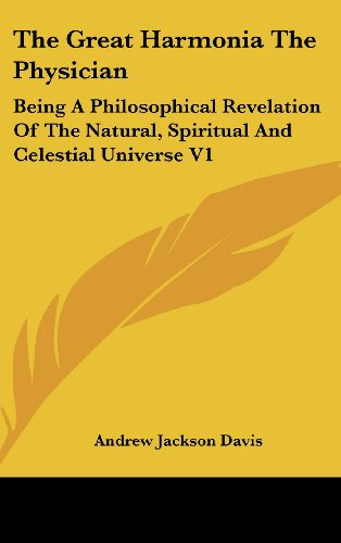 The Great Harmonia The Physician: Being A Philosophical Revelation Of The Natural, Spiritual And Celestial Universe V1 by Davis Andrew Jackson