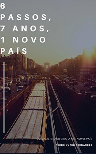 6 passos, 7 anos e 1 novo país: Do caos brasileiro a uma nova nação (Portuguese Edition)