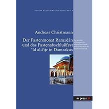 Der Fastenmonat Ramadan und das Fastenabschlufest 'id al-fitr in Damaskus: Zur sozialen Wirkungsweise islamischer Rituale und zu Aspekten des Traditionswandels