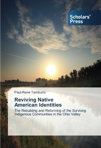 Download Reviving Native American Identities: The Rebuilding and Reforming of the Surviving Indigenous Communities in the Ohio Valley pdf epub