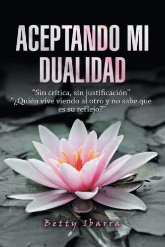 """Aceptando mi dualidad: """"Sin crítica, sin justificación"""" """"¿Quién vive viendo al otro y no sabe que es su reflejo?"""" (Spanish Edition)"""