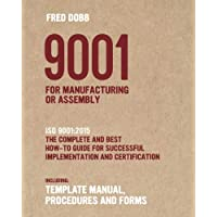 9001 for Manufacturing or Assembly: ISO 9001:2015 The complete and best how-to guide for successful implementation and certification Including ... procedures and forms: Volume 1 (ISO-Quality)