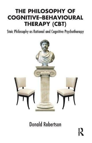 The Philosophy of Cognitive Behavioural Therapy: Stoic Philosophy as Rational and Cognitive Psychotherapy ()